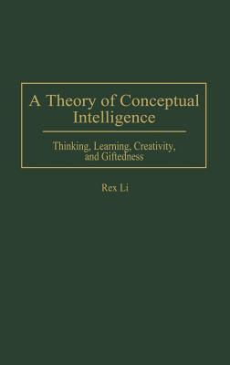 A Theory of Conceptual Intelligence: Thinking, Learning, Creativity, and Giftedness Rex Li
