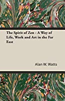The Spirit of Zen: A Way of Life, Work & Art in the Far East