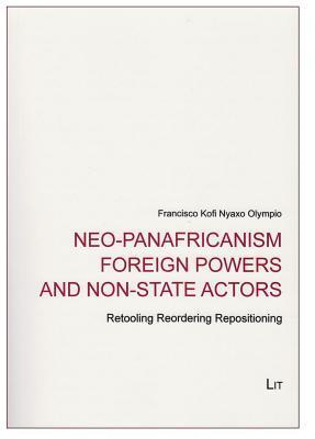 Neo-Panafricanism Foreign Powers and Non-State Actors: Retooling Reordering Repositioning  by  Francisco Kofi Olympio