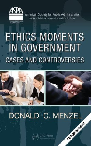 Ethics Moments in Government: Cases and Controversies (ASPA Series in Public Administration and Public Policy)  by  Donald C. Menzel