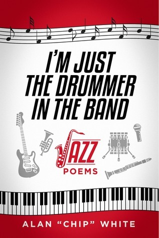 Im Just the Drummer in the Band: Jazz Poems Alan Chip White