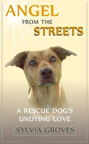 Angel From the Streets: A Rescue Dogs Undying Love  by  Sylvia Groves