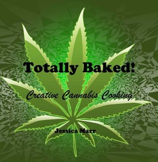 Totally Baked! Creative Cannabis Cooking Jessica Marr