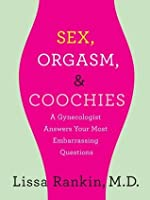 Sex, Orgasm, and Coochies: A Gynecologist Answers Your Most Embarrassing Questions