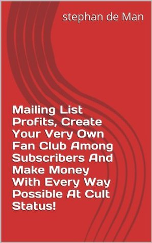 Mailing List Profits, Create Your Very Own Fan Club Among Subscribers And Make Money With Every Way Possible At Cult Status! Kees Vogelaar