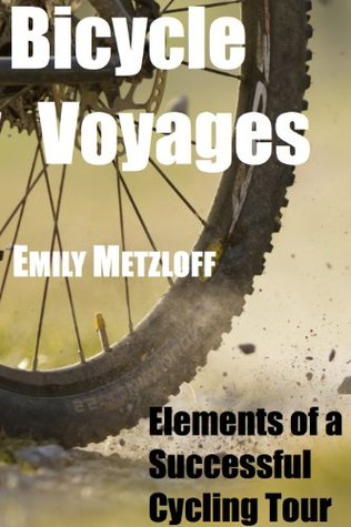 Bicycle Voyages: Elements of a Successful Cycling Tour  by  Emily Metzloff