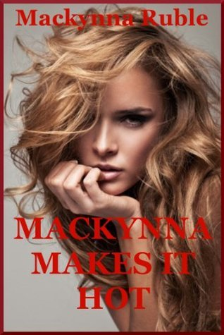 Mackynna Makes It Hot: Five Explicit Erotica Stories  by  Mackynna Ruble