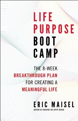 Life Purpose Boot Camp: The 8-Week Breakthrough Plan for Creating a Meaningful Life  by  Eric Maisel