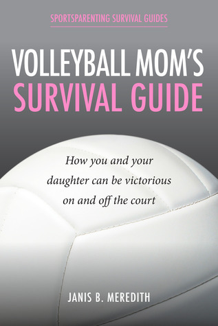 Volleyball Moms Survival Guide: How You and Your Daughter Can Be Victorious on and off the Court  by  Janis B. Meredith