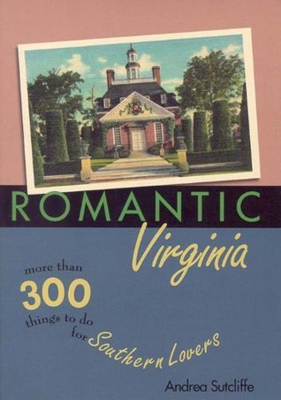 Romantic Virginia: More Than 300 Things to Do for Southern Lovers (Romantic South Series)  by  Andrea Sutcliffe