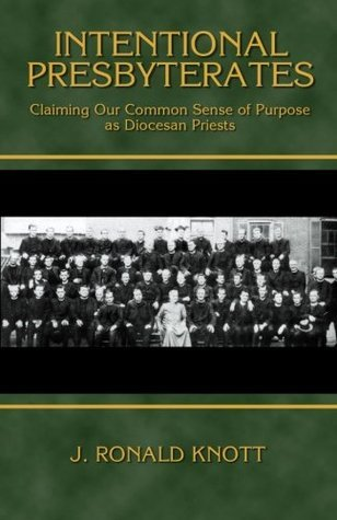 Intentional Presbyterates: Claiming Our Common Sense of Purpose as Diocesan Priests  by  J. Ronald Knott