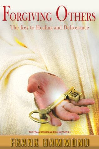 Forgiving Others: The Key to Healing and Deliverance Frank Hammond