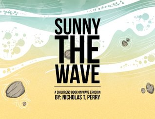 Sunny the Wave: A Childrens Book on Wave Erosion  by  Nicholas Perry