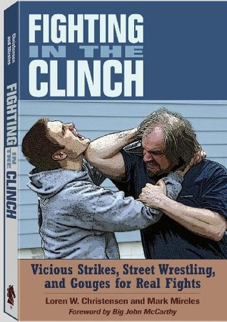 Fighting in the Clinch: Vicious Strikes, Street Wrestling and Gouges for Real Fights Loren W. Christensen