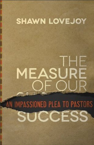 The Measure of Our Success, An Impassioned Plea to Pastors  by  Shawn Lovejoy