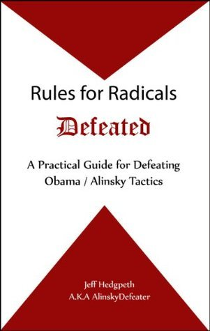 Rules for Radicals Defeated: A Practical Guide for Defeating Obama / Alinsky Tactics Jeff Hedgpeth