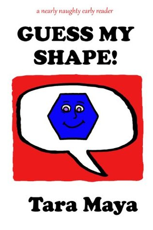Guess My Shape! (Picture Book for Children) (A Nearly Naughty Early Reader) Tara Maya