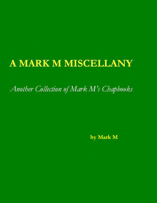 A Mark M Miscellany: Another Collection of Mark M's Chapbooks  by  Mark M.