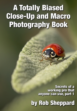 A Totally Biased Close-Up and Macro Photography Book: Secrets of a working pro that anyone can use, part 1 Rob Sheppard