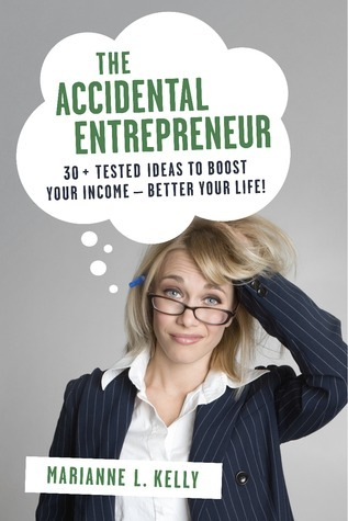 The Accidental Entrepreneur: 30 + Tested Ideas to Boost Your Income--Better Your Life!  by  Marianne L. Kelly