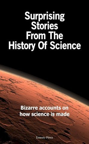 Surprising Stories From The History Of Science: Bizarre accounts on how science is made  by  Ernesto Pérez