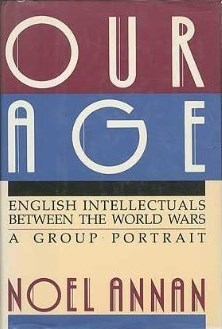 Our Age: English Intellectuals Between the World Wars : A Group Portrait Noel Annan