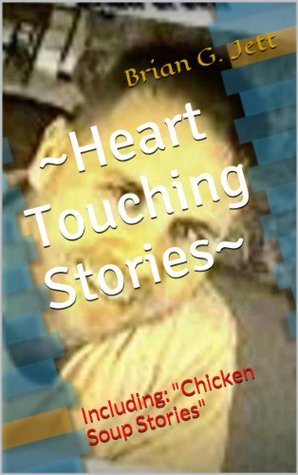 ~Heart Touching Stories~: Including: Chicken Soup Stories (Brian G. Jett Inspirational Series)  by  Brian G. Jett
