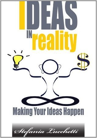 Ideas in Reality - Making Your Ideas Happen Stefania Lucchetti