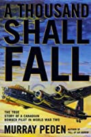 A Thousand Shall Fall: The True Story of a Canadian Bomber Pilot in World War Two