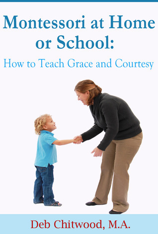 Montessori at Home or School: How to Teach Grace and Courtesy Deb Chitwood M.A.