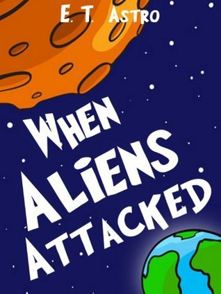When Aliens Attacked: An Adventure Story about Aliens and Broccoli  by  E.T. Astro
