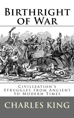Birthright of War: Essays on Civilizations Struggles from Ancient to Modern Times Charles R. King
