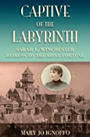 Captive of the Labyrinth: Sarah L. Winchester, Heiress to the Rifle Fortune