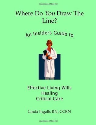 Where Do You Draw the Line?: An Insiders Guide to Effective Living Wills, Healing and Critical Care  by  Linda Ingalls