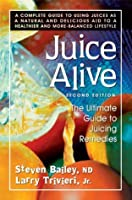Juice Alive: The Ultimate Guide to Juicing Remedies
