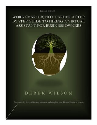 Work Smarter, Not Harder. A Step By Step Guide To Hire A Virtual Assistant For Business Owners  by  Derek Wilson