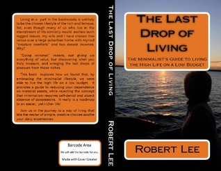 The Last Drop Of Living: A Minimalists Guide To Living The High Life On A Low Budget  by  Robert  Lee