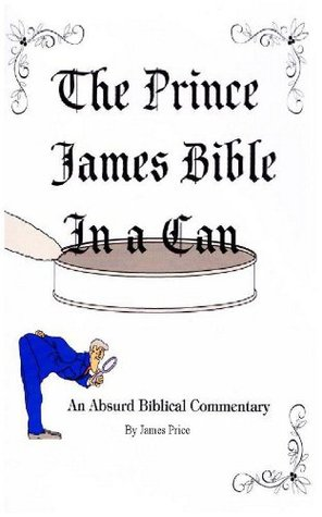The Prince James Bible in a Can: An Absurd Biblical Commentary James Price