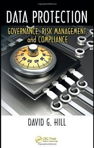 Data Protection: Governance, Risk Management, and Compliance David G. Hill