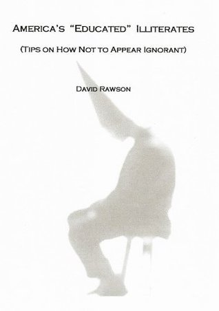Americas Educated Illiterates: Tips on How Not to Appear Ignorant David Rawson