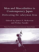 Men and Masculinities in Contemporary Japan: Dislocating the Salaryman Doxa (Nissan Institute/Routledge Japanese Studies)
