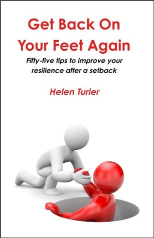 Get Back On Your Feet Again: Fifty-five tips to improve your resilience after a setback  by  Helen Turier
