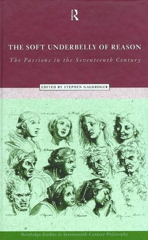 Soft Underbelly of Reason: Passions in the Seventeenth Century Stephen Gaukroger