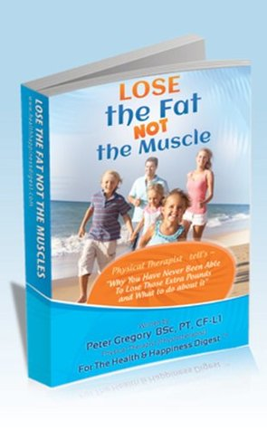 Lose the Fat NOT the Muscle  by  Peter H. Gregory