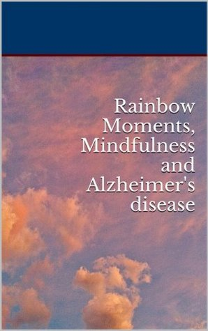 Rainbow Moments, Mindfulness and Alzheimers disease  by  Cecelia Haack