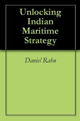 Unlocking Indian Maritime Strategy  by  Daniel Rahn