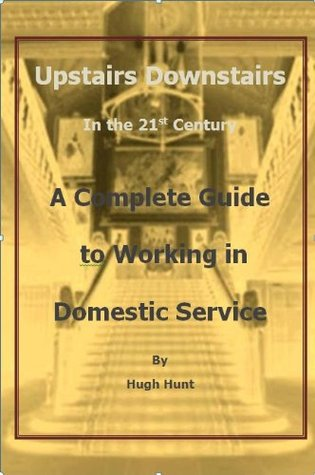 Upstairs Downstair in the 21st Century - A Complete Guide to Working in Domestic Service  by  Hugh Hunt