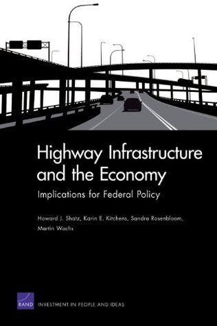 Highway Infrastructure and the Economy: Implications for Federal Policy  by  Howard J. Shatz
