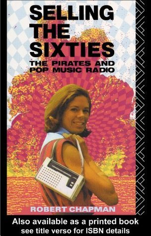 Selling the Sixties: The Pirates and Pop Music Radio Robert Chapman