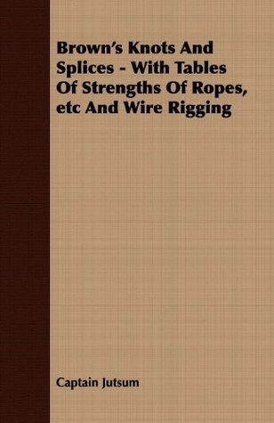 Browns Knots And Splices - With Tables Of Strengths Of Ropes, etc And Wire Rigging Captain Jutsum